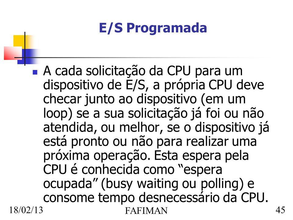 18/02/13 FAFIMAN 45 E/S Programada A cada solicitação da CPU para um dispositivo de E/S, a própria CPU deve checar junto ao dispositivo (em um loop) s