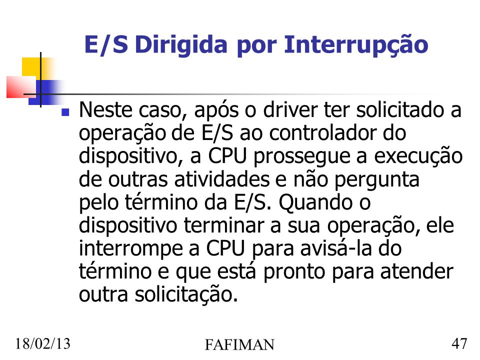 18/02/13 FAFIMAN 47 E/S Dirigida por Interrupção Neste caso, após o driver ter solicitado a operação de E/S ao controlador do dispositivo, a CPU prossegue a execução de outras atividades e não pergunta pelo término da E/S.