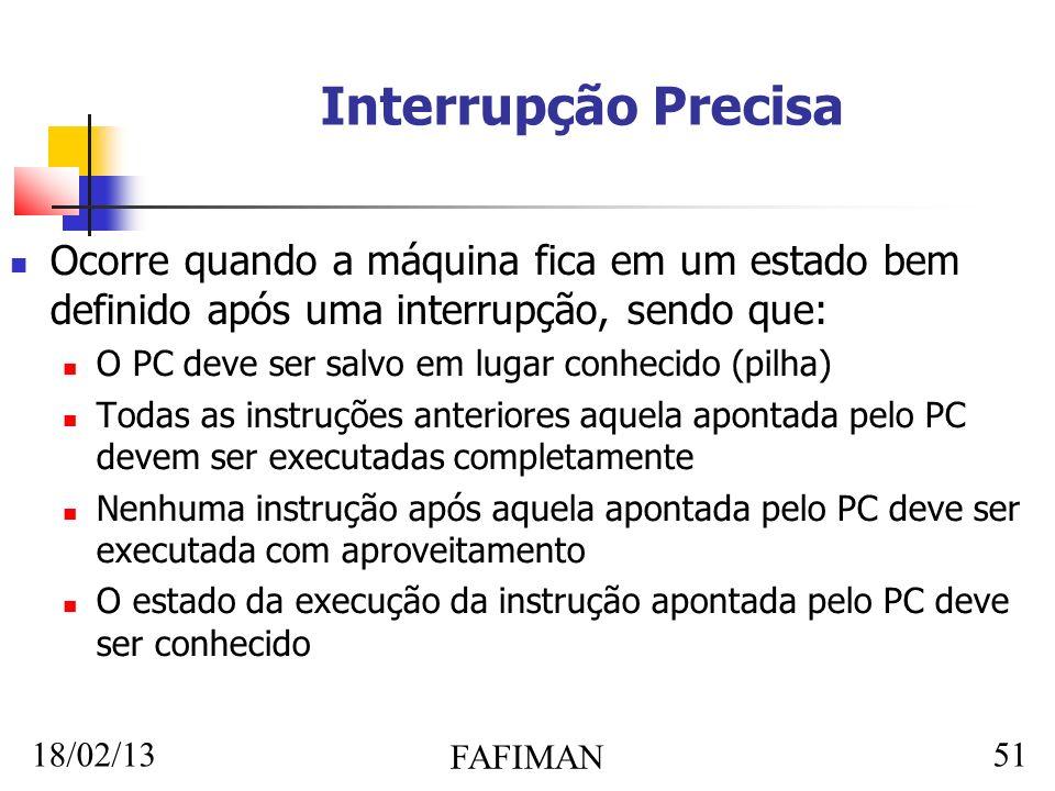 18/02/13 FAFIMAN 51 Interrupção Precisa Ocorre quando a máquina fica em um estado bem definido após uma interrupção, sendo que: O PC deve ser salvo em