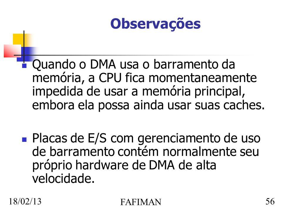 18/02/13 FAFIMAN 56 Observações Quando o DMA usa o barramento da memória, a CPU fica momentaneamente impedida de usar a memória principal, embora ela possa ainda usar suas caches.