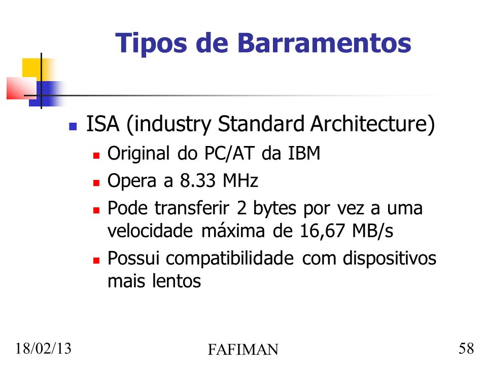18/02/13 FAFIMAN 58 Tipos de Barramentos ISA (industry Standard Architecture) Original do PC/AT da IBM Opera a 8.33 MHz Pode transferir 2 bytes por vez a uma velocidade máxima de 16,67 MB/s Possui compatibilidade com dispositivos mais lentos