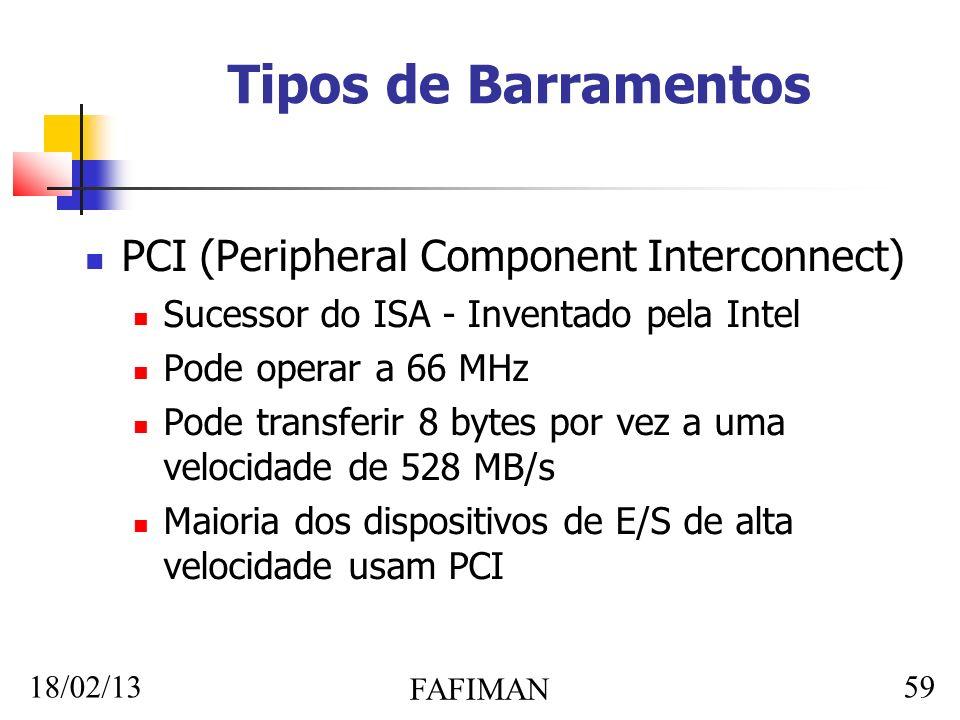 18/02/13 FAFIMAN 59 Tipos de Barramentos PCI (Peripheral Component Interconnect) Sucessor do ISA - Inventado pela Intel Pode operar a 66 MHz Pode transferir 8 bytes por vez a uma velocidade de 528 MB/s Maioria dos dispositivos de E/S de alta velocidade usam PCI