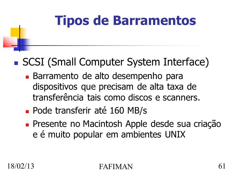 18/02/13 FAFIMAN 61 Tipos de Barramentos SCSI (Small Computer System Interface) Barramento de alto desempenho para dispositivos que precisam de alta taxa de transferência tais como discos e scanners.
