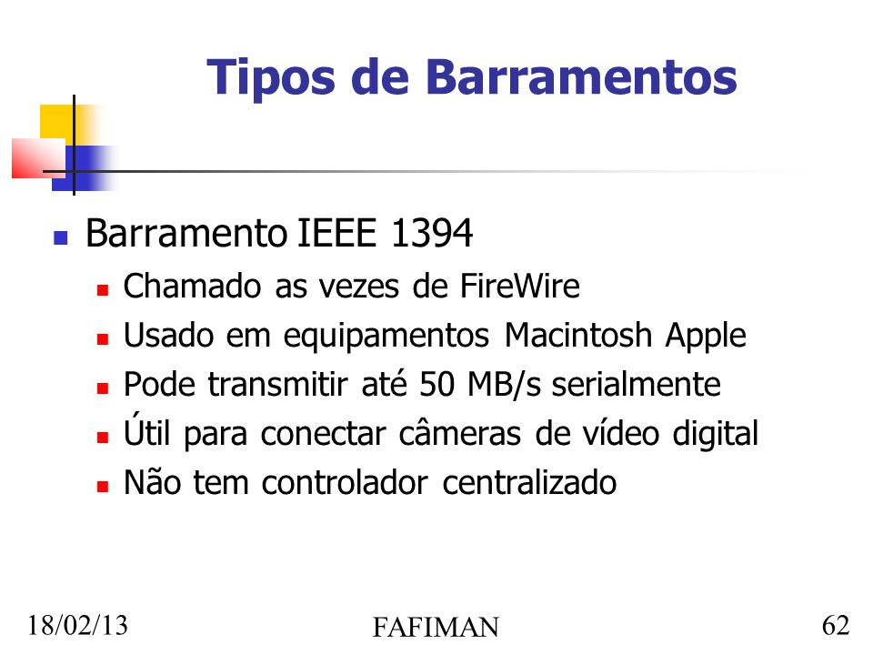 18/02/13 FAFIMAN 62 Tipos de Barramentos Barramento IEEE 1394 Chamado as vezes de FireWire Usado em equipamentos Macintosh Apple Pode transmitir até 50 MB/s serialmente Útil para conectar câmeras de vídeo digital Não tem controlador centralizado