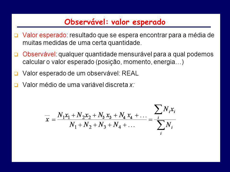 Observável: valor esperado Valor esperado: resultado que se espera encontrar para a média de muitas medidas de uma certa quantidade. Observável: qualq