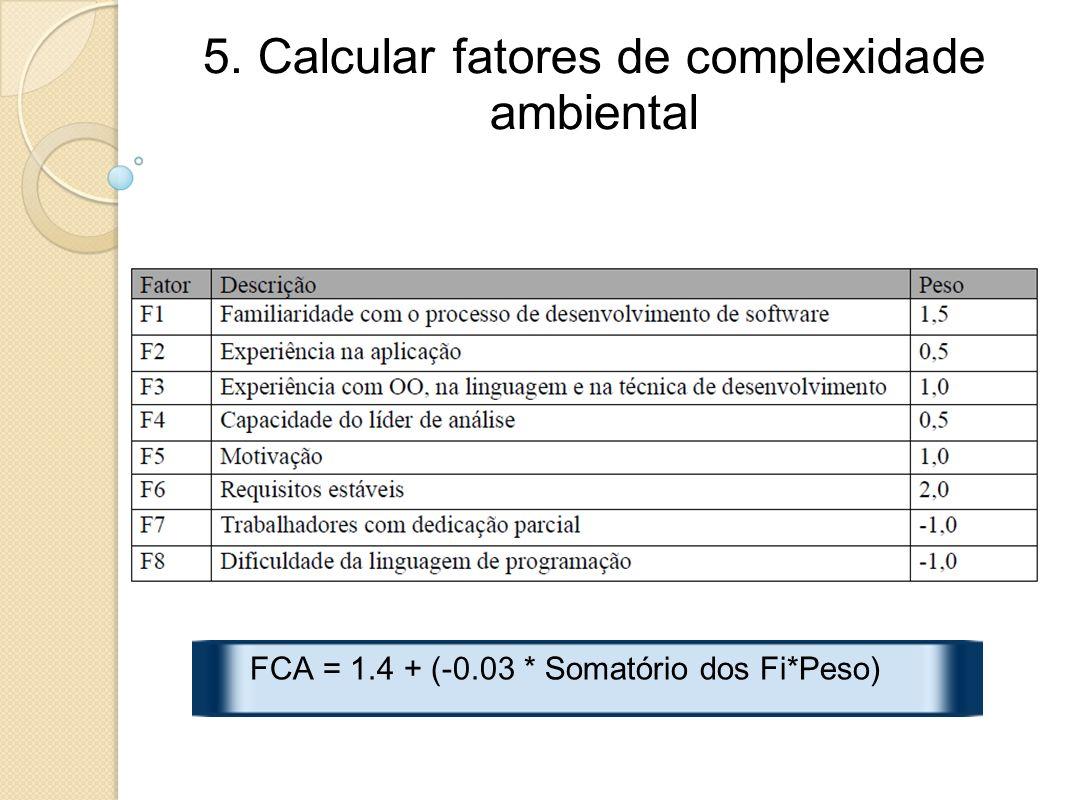 5. Calcular fatores de complexidade ambiental FCA = 1.4 + (-0.03 * Somatório dos Fi*Peso)