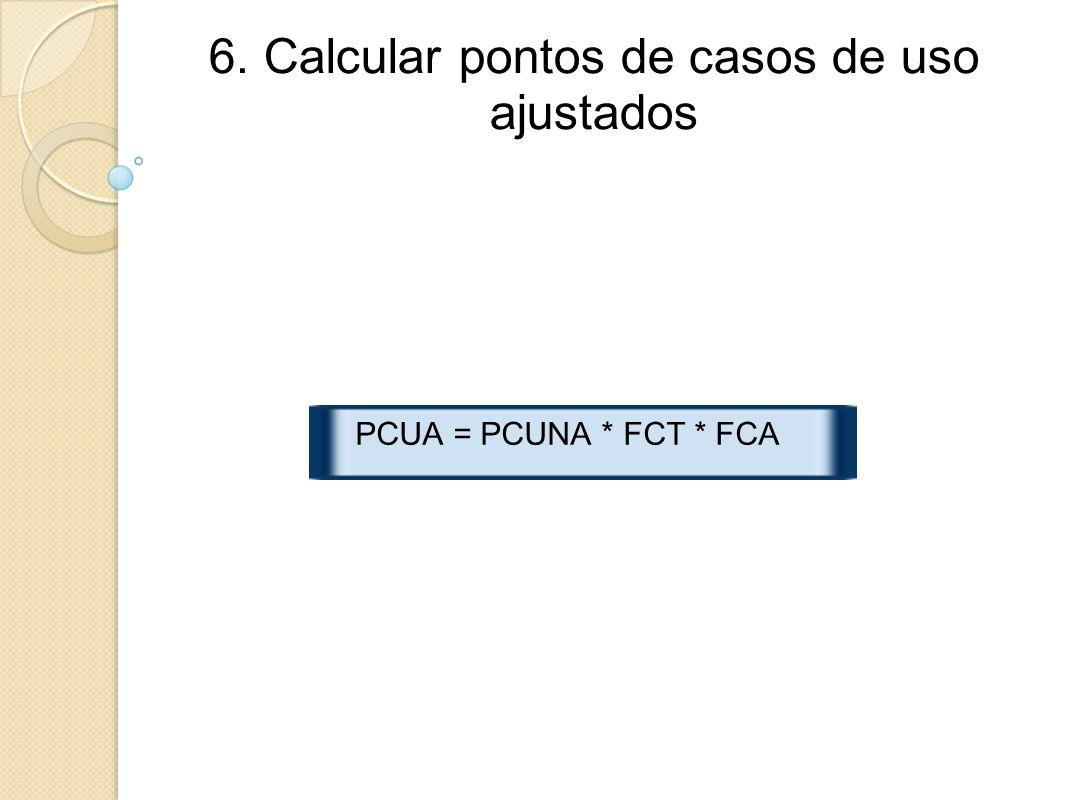 6. Calcular pontos de casos de uso ajustados PCUA = PCUNA * FCT * FCA