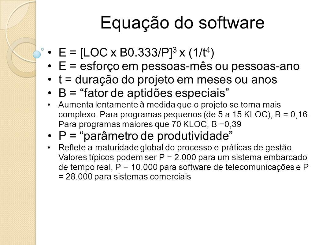 Equação do software E = [LOC x B0.333/P] 3 x (1/t 4 ) E = esforço em pessoas-mês ou pessoas-ano t = duração do projeto em meses ou anos B = fator de a