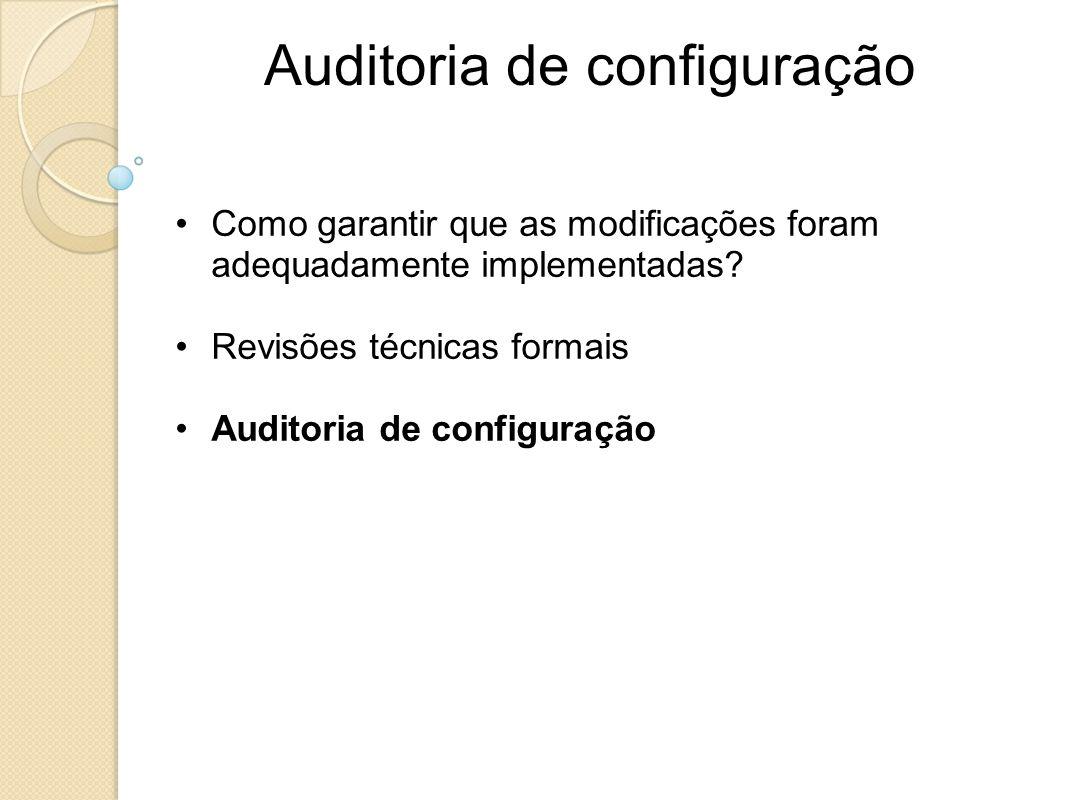 Auditoria de configuração Como garantir que as modificações foram adequadamente implementadas? Revisões técnicas formais Auditoria de configuração