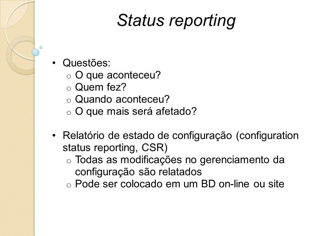 Status reporting Questões: o O que aconteceu? o Quem fez? o Quando aconteceu? o O que mais será afetado? Relatório de estado de configuração (configur