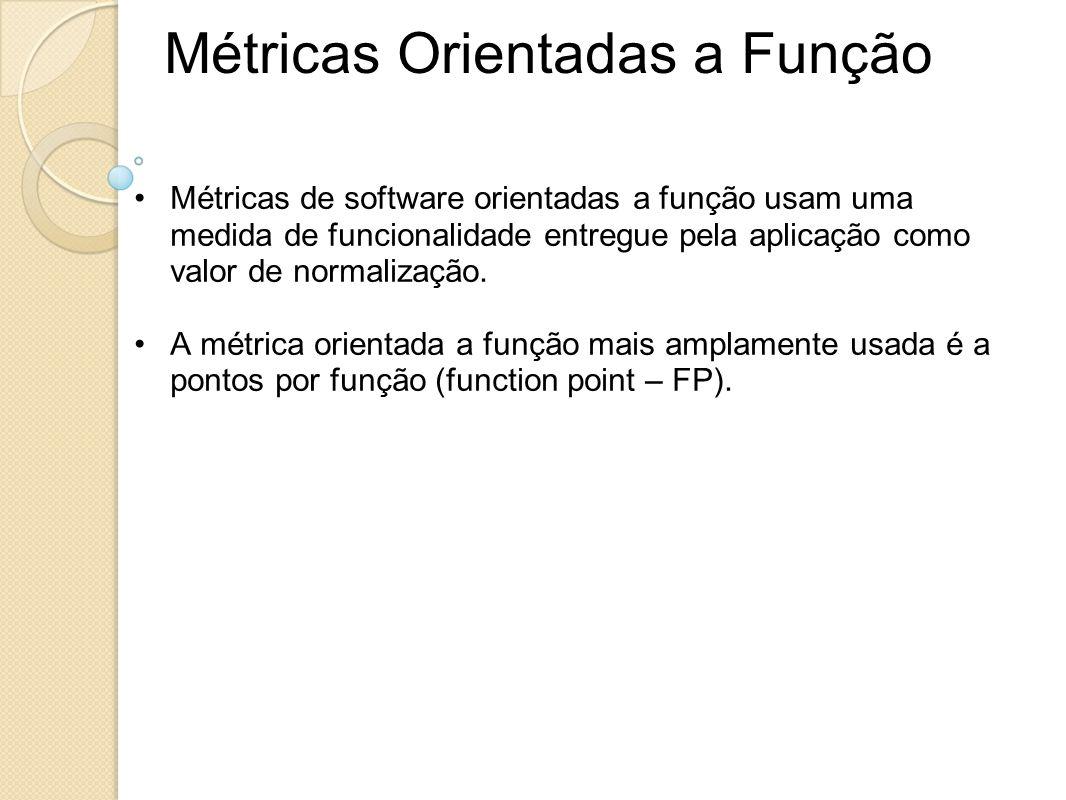 Métricas Orientadas a Função Métricas de software orientadas a função usam uma medida de funcionalidade entregue pela aplicação como valor de normaliz