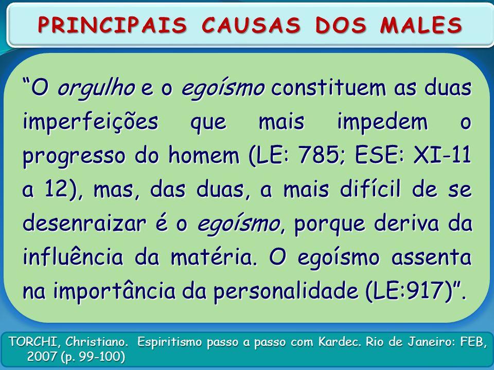 TORCHI, Christiano. Espiritismo passo a passo com Kardec. Rio de Janeiro: FEB, 2007 (p. 99-100) PRINCIPAIS CAUSAS DOS MALES O orgulho e o egoísmo cons