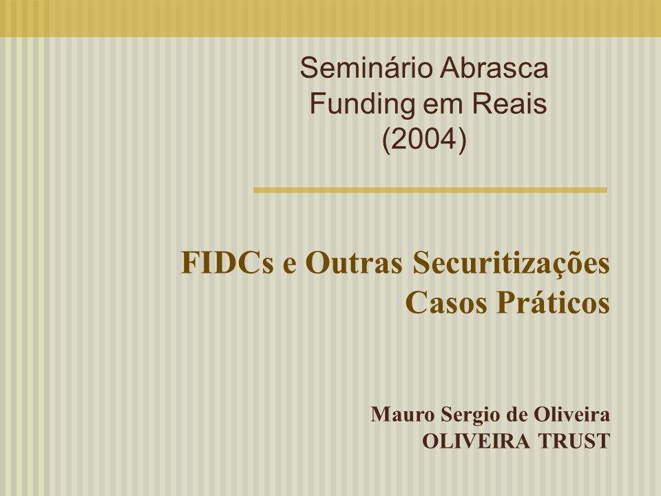 Seminário Abrasca Funding em Reais (2004) FIDCs e Outras Securitizações Casos Práticos Mauro Sergio de Oliveira OLIVEIRA TRUST