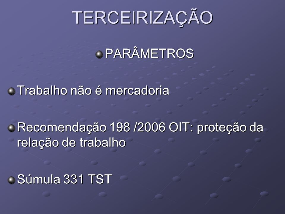 TERCEIRIZAÇÃO PARÂMETROS Trabalho não é mercadoria Recomendação 198 /2006 OIT: proteção da relação de trabalho Súmula 331 TST