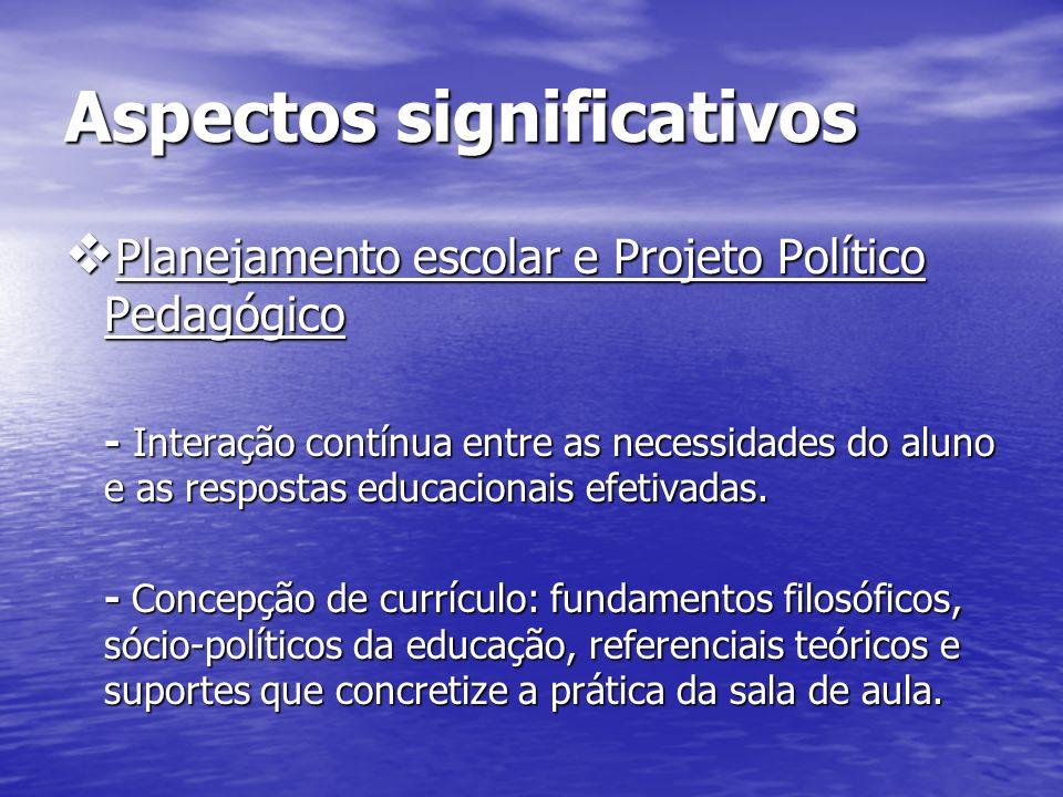 Aspectos significativos Planejamento escolar e Projeto Político Pedagógico Planejamento escolar e Projeto Político Pedagógico - Interação contínua entre as necessidades do aluno e as respostas educacionais efetivadas.