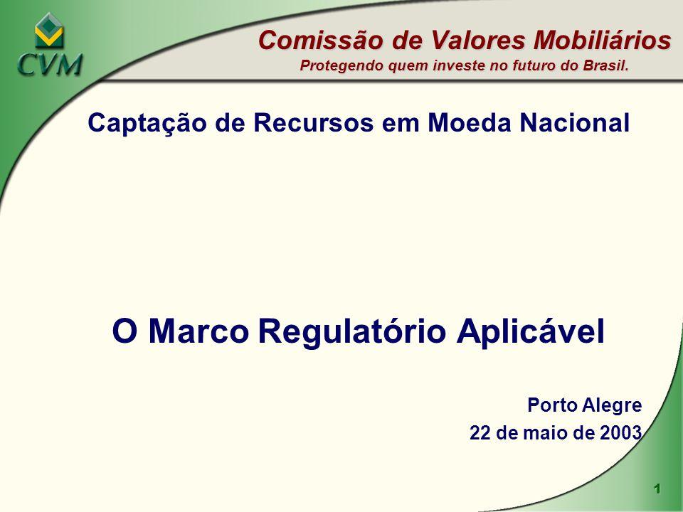 1 Captação de Recursos em Moeda Nacional O Marco Regulatório Aplicável Porto Alegre 22 de maio de 2003 Comissão de Valores Mobiliários Protegendo quem investe no futuro do Brasil.