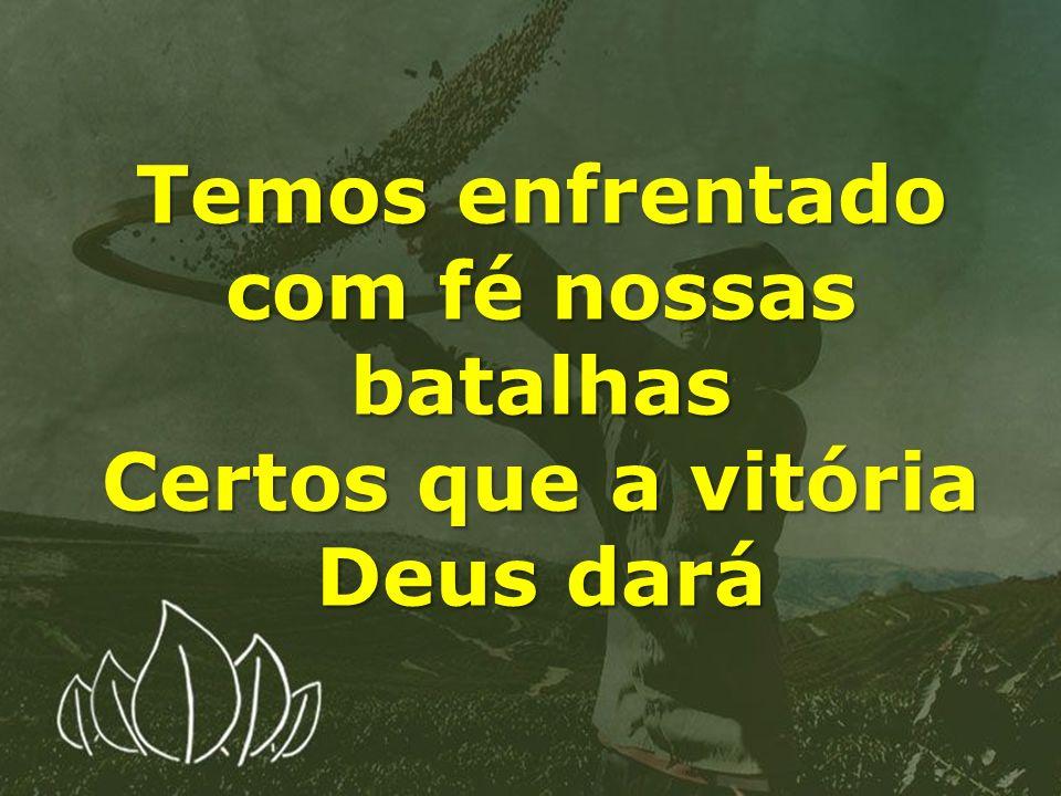 Temos enfrentado com fé nossas batalhas Certos que a vitória Deus dará