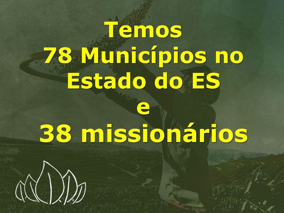 Temos 78 Municípios no Estado do ES e 38 missionários