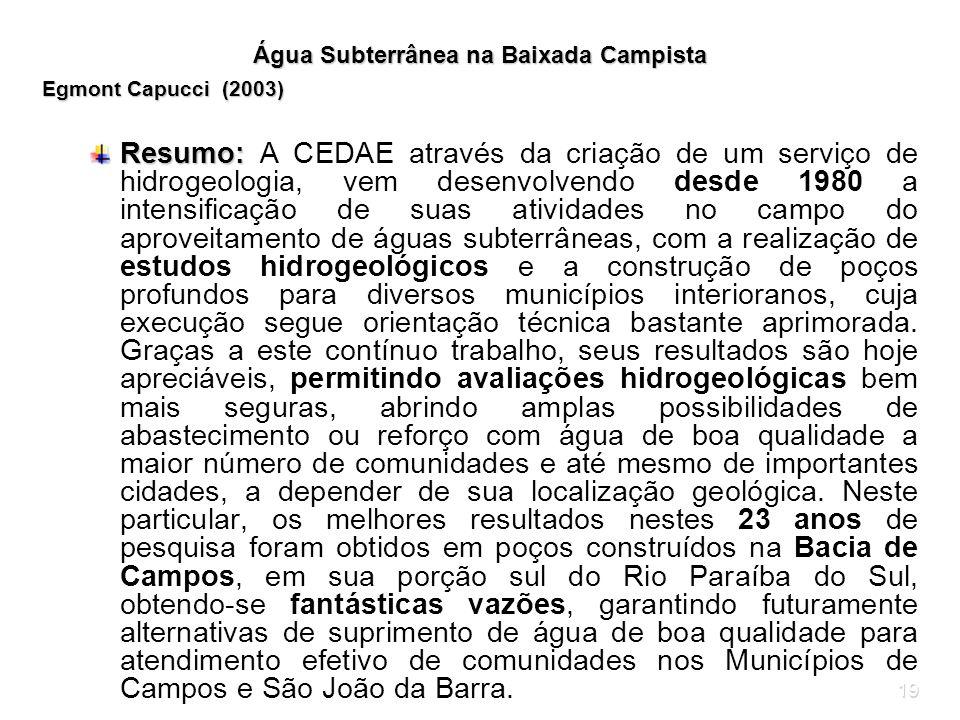 19 Água Subterrânea na Baixada Campista Egmont Capucci (2003) Resumo: Resumo: A CEDAE através da criação de um serviço de hidrogeologia, vem desenvolv