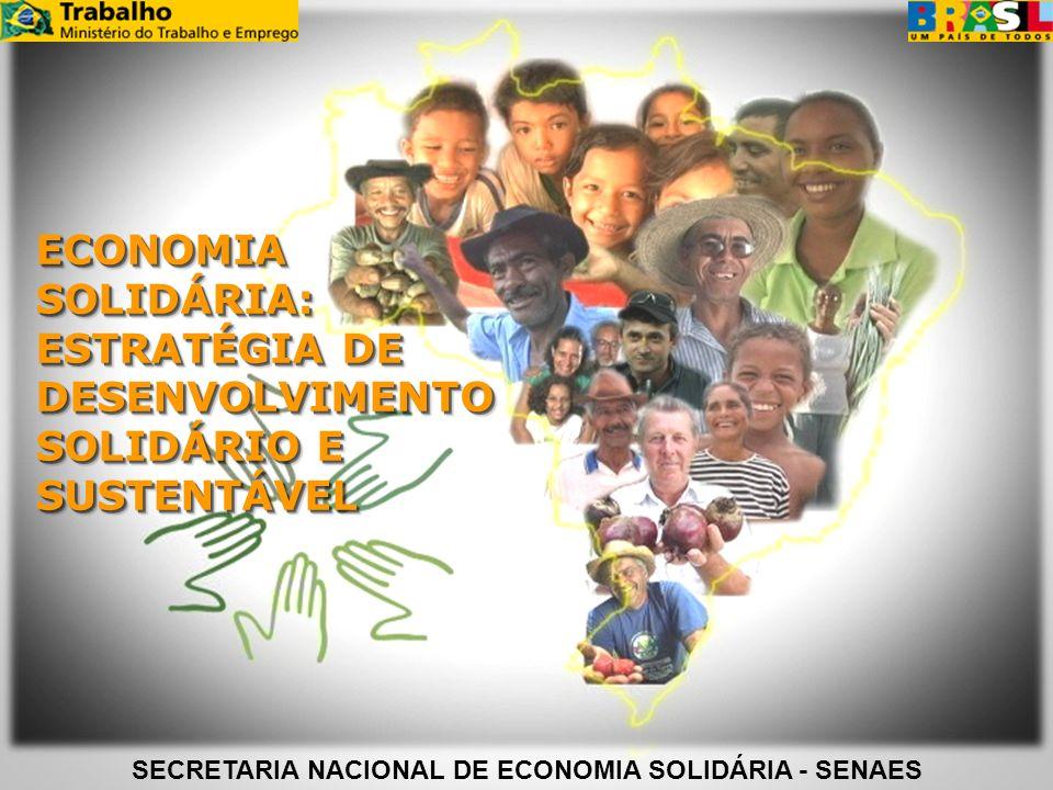 ECONOMIA SOLIDÁRIA: ESTRATÉGIA DE DESENVOLVIMENTO SOLIDÁRIO E SUSTENTÁVEL SECRETARIA NACIONAL DE ECONOMIA SOLIDÁRIA - SENAES