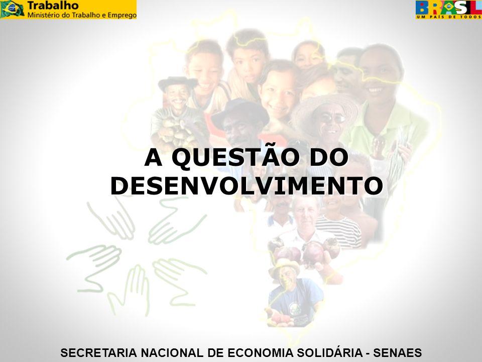A QUESTÃO DO DESENVOLVIMENTO SECRETARIA NACIONAL DE ECONOMIA SOLIDÁRIA - SENAES