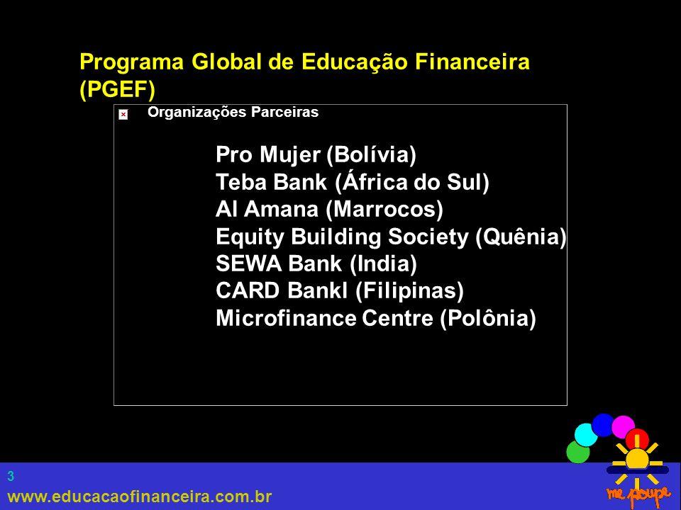 www.educacaofinanceira.com.br 3 Programa Global de Educação Financeira (PGEF) Organizações Parceiras Pro Mujer (Bolívia) Teba Bank (África do Sul) Al