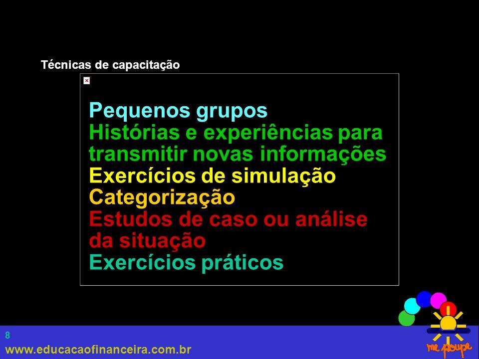 www.educacaofinanceira.com.br 8 Técnicas de capacitação Pequenos grupos Histórias e experiências para transmitir novas informações Exercícios de simul