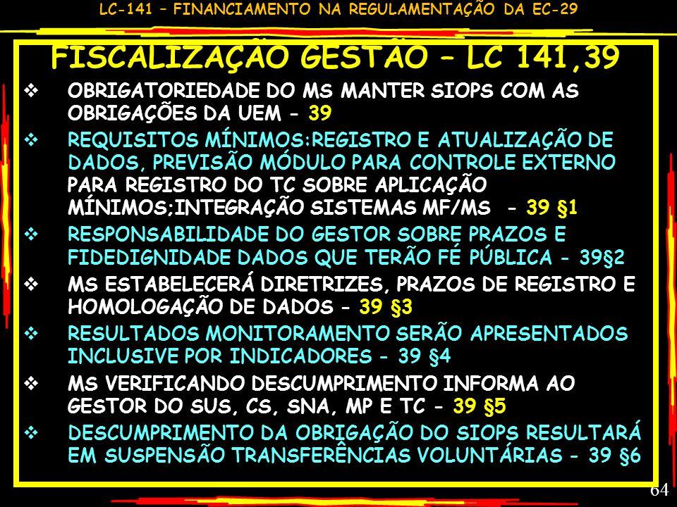 LC-141 – FINANCIAMENTO NA REGULAMENTAÇÃO DA EC-29 63 FISCALIZAÇÃO GESTÃO – LC 141,37-38 ÓRGÃOS FISCALIZADORES EXAMINARÃO PRESTAÇÃO DE CONTAS SEGUNDO 1