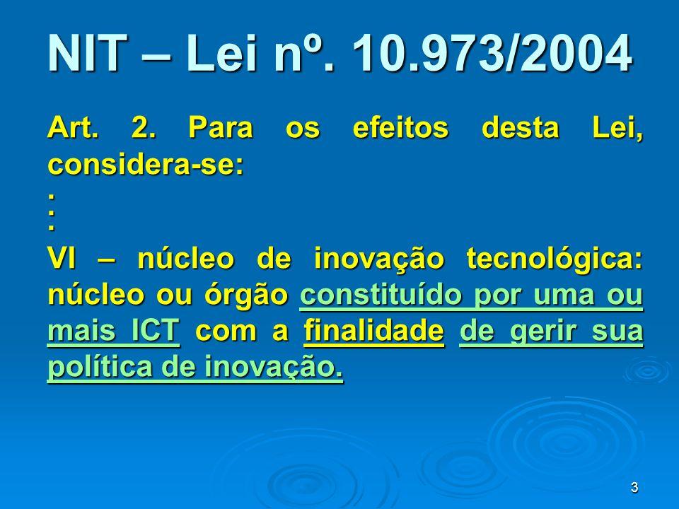 3 NIT – Lei nº. 10.973/2004 Art. 2. Para os efeitos desta Lei, considera-se:... VI – núcleo de inovação tecnológica: núcleo ou órgão constituído por u