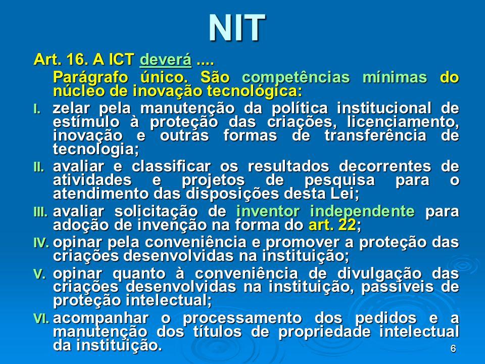 7 NIT – COMPETÊNCIAS ADICIONAIS Propor o redirecionamento do portifólio de produtos e serviços da ICT com foco nas demandas do setor produtivo; Propor o redirecionamento do portifólio de produtos e serviços da ICT com foco nas demandas do setor produtivo; Identificar carências no que tange as áreas onde a ICT deverá promover a capacitação de recursos humanos Identificar carências no que tange as áreas onde a ICT deverá promover a capacitação de recursos humanos EDITAL - CHAMADA PÚBLICA MCT/FINEP/Ação Transversal – TIB (NIT) – 02/2006 PRAZO: Recebimento eletrônico até 24/04/2006.