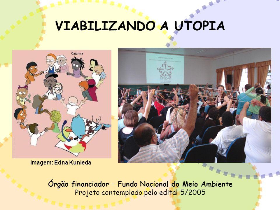 VIABILIZANDO A UTOPIA Órgão financiador – Fundo Nacional do Meio Ambiente Projeto contemplado pelo edital 5/2005 Imagem: Edna Kunieda