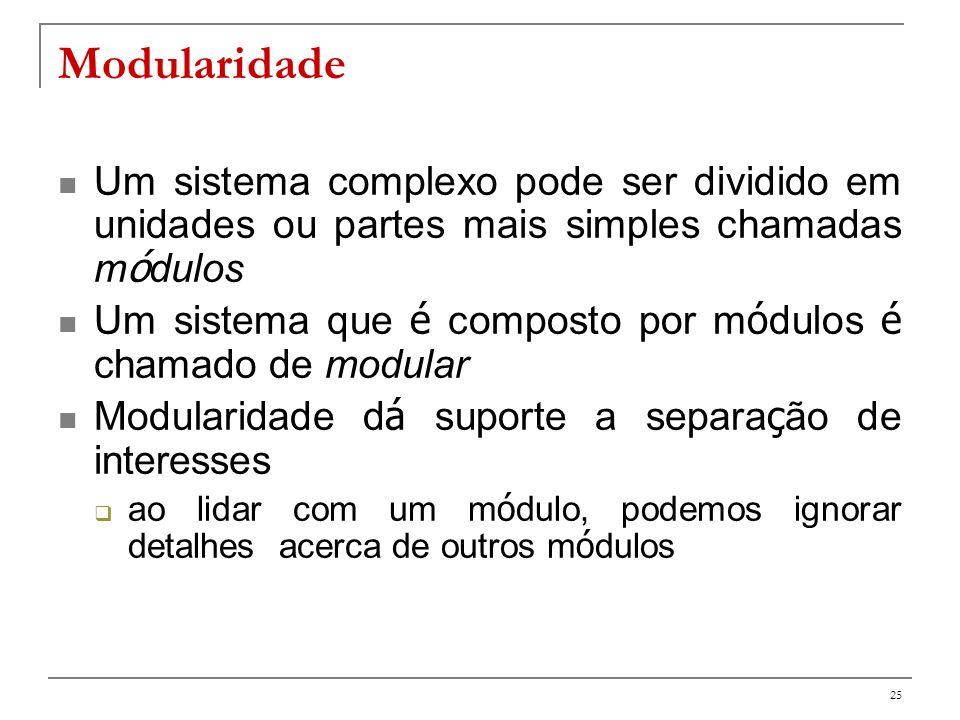 26 Modularidade (Critérios de Meyer para avaliação) decomposabilidade capacidade de decompor um sistema complexo ou de grande porte; composabilidade capacidade de compor um sistema a partir de um conjunto de módulos; compreensibilidade (a partir das partes) facilidade de compreender sistemas complexos continuidade proteção