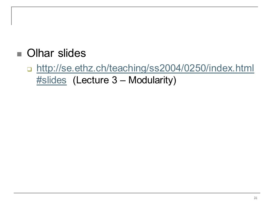 31 Olhar slides http://se.ethz.ch/teaching/ss2004/0250/index.html #slides (Lecture 3 – Modularity) http://se.ethz.ch/teaching/ss2004/0250/index.html #