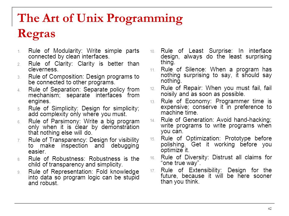 42 The Art of Unix Programming Regras 1. Rule of Modularity: Write simple parts connected by clean interfaces. 2. Rule of Clarity: Clarity is better t
