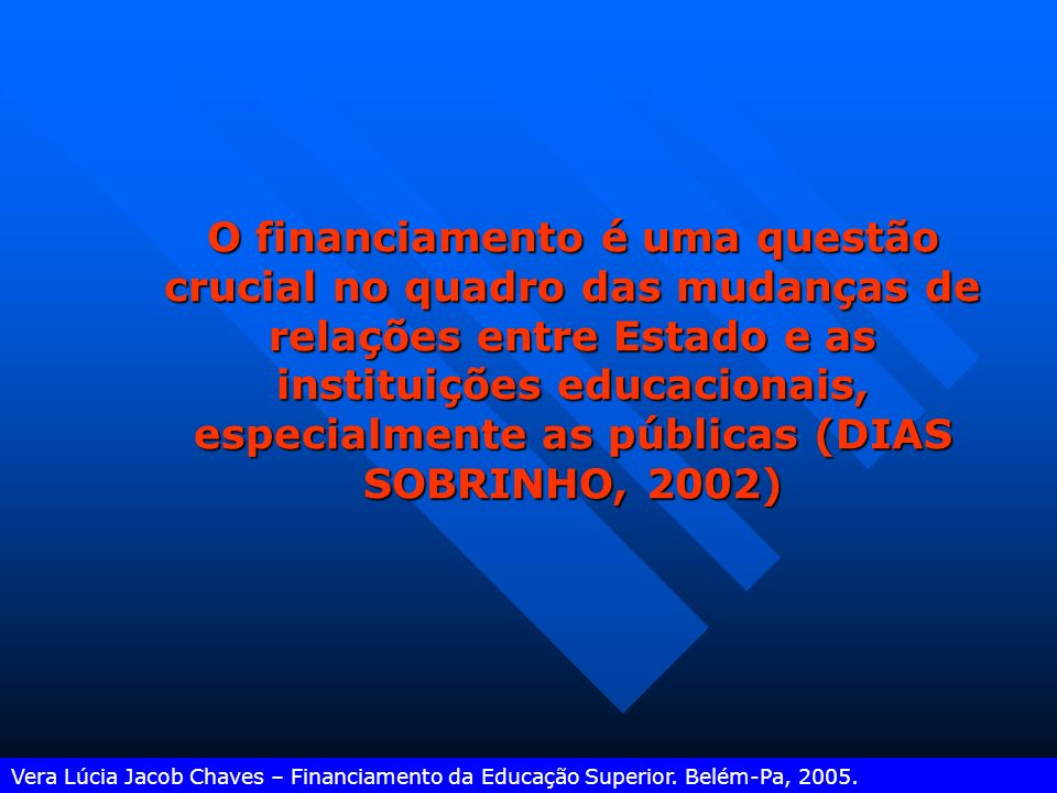 O financiamento é uma questão crucial no quadro das mudanças de relações entre Estado e as instituições educacionais, especialmente as públicas (DIAS SOBRINHO, 2002) Vera Lúcia Jacob Chaves – Financiamento da Educação Superior.