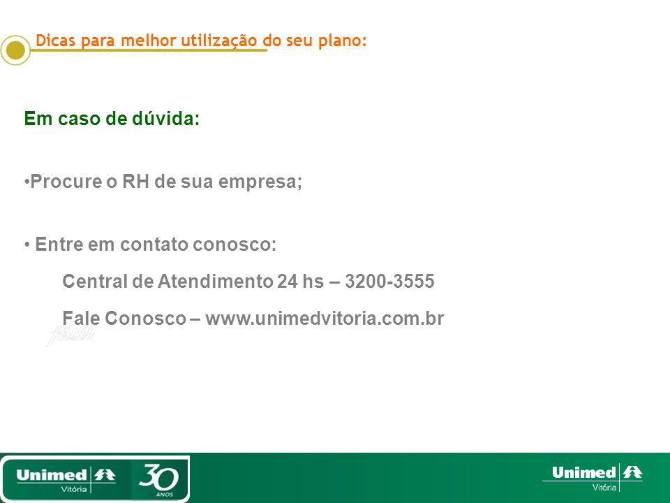 Dicas para melhor utilização do seu plano: Em caso de dúvida: Procure o RH de sua empresa; Entre em contato conosco: Central de Atendimento 24 hs – 3200-3555 Fale Conosco – www.unimedvitoria.com.br