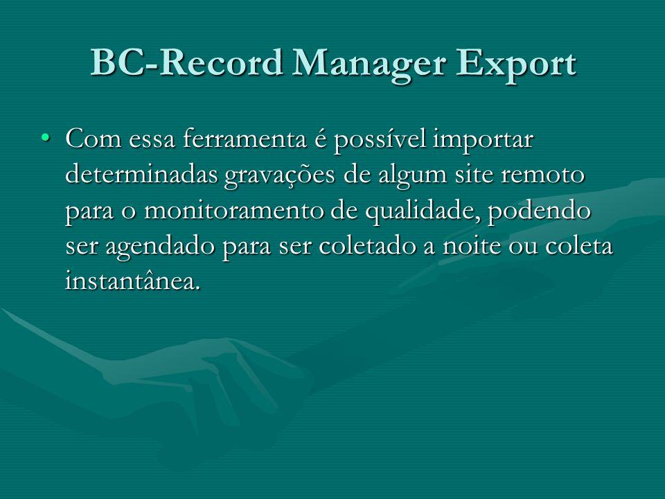 BC-Record Manager Export Com essa ferramenta é possível importar determinadas gravações de algum site remoto para o monitoramento de qualidade, podend