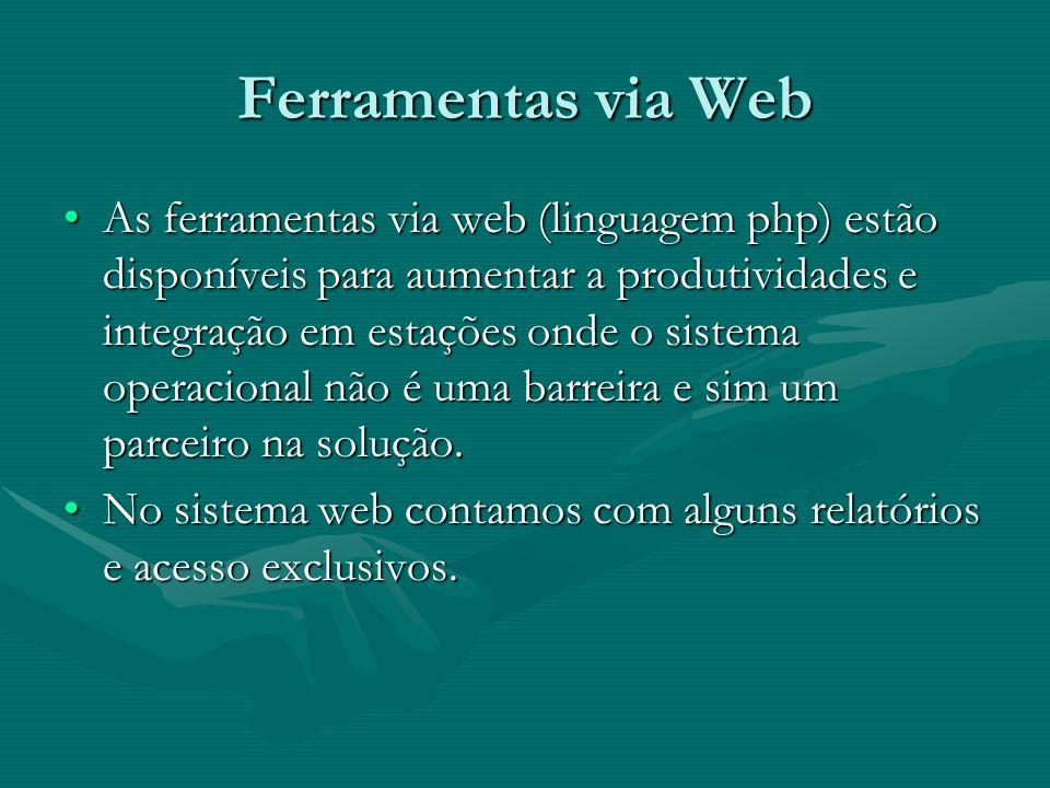 Ferramentas via Web As ferramentas via web (linguagem php) estão disponíveis para aumentar a produtividades e integração em estações onde o sistema op