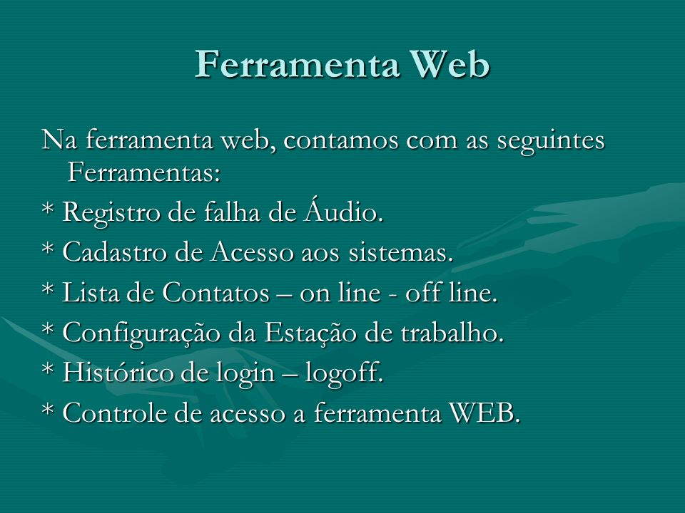 Ferramenta Web Na ferramenta web, contamos com as seguintes Ferramentas: * Registro de falha de Áudio. * Cadastro de Acesso aos sistemas. * Lista de C