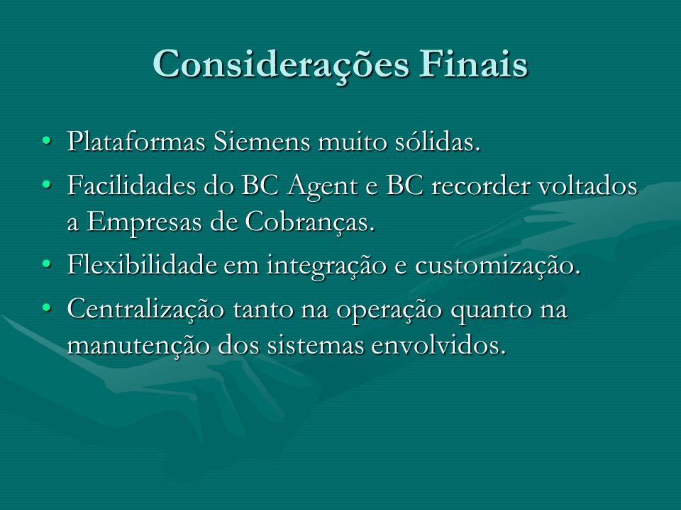 Considerações Finais Plataformas Siemens muito sólidas.Plataformas Siemens muito sólidas. Facilidades do BC Agent e BC recorder voltados a Empresas de