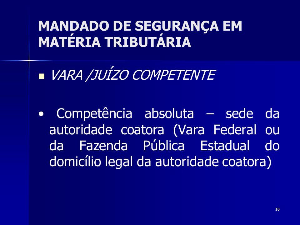 10 MANDADO DE SEGURANÇA EM MATÉRIA TRIBUTÁRIA VARA /JUÍZO COMPETENTE Competência absoluta – sede da autoridade coatora (Vara Federal ou da Fazenda Púb