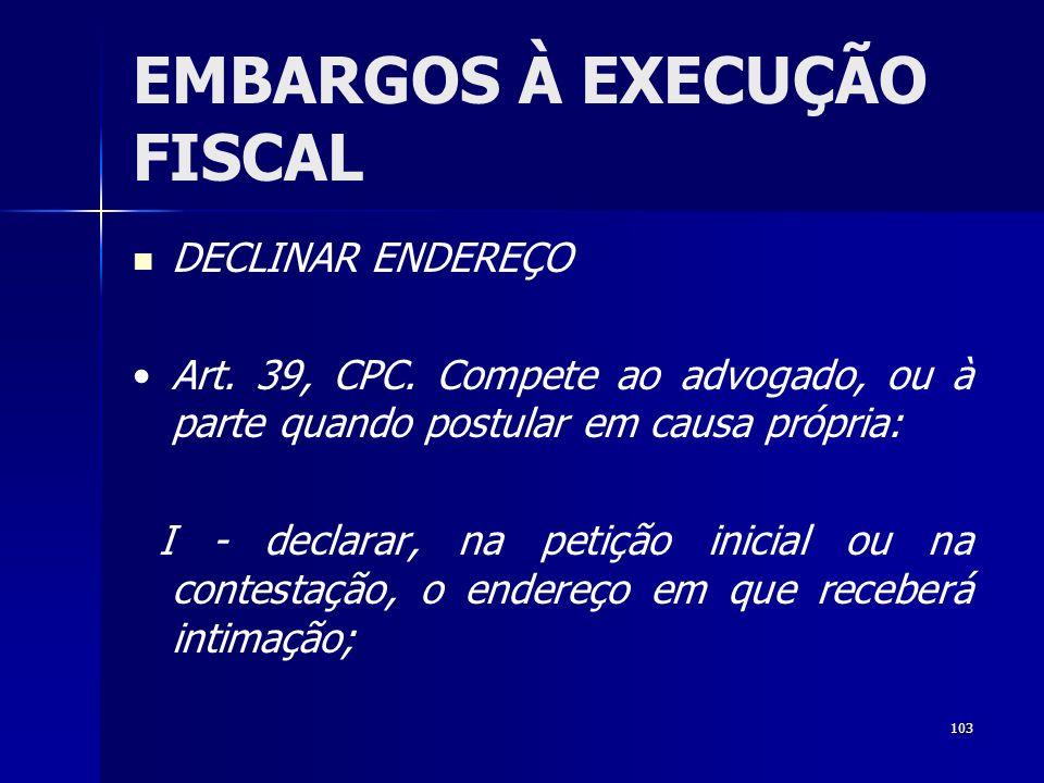 103 EMBARGOS À EXECUÇÃO FISCAL DECLINAR ENDEREÇO Art. 39, CPC. Compete ao advogado, ou à parte quando postular em causa própria: I - declarar, na peti