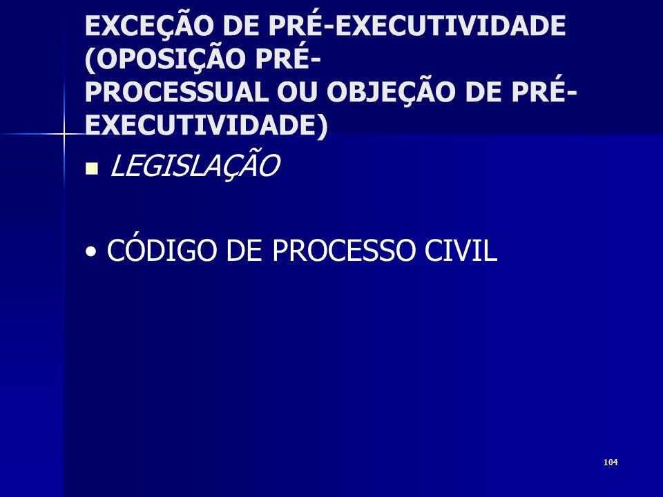 104 EXCEÇÃO DE PRÉ-EXECUTIVIDADE (OPOSIÇÃO PRÉ- PROCESSUAL OU OBJEÇÃO DE PRÉ- EXECUTIVIDADE) LEGISLAÇÃO CÓDIGO DE PROCESSO CIVIL