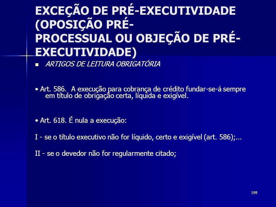 108 EXCEÇÃO DE PRÉ-EXECUTIVIDADE (OPOSIÇÃO PRÉ- PROCESSUAL OU OBJEÇÃO DE PRÉ- EXECUTIVIDADE) ARTIGOS DE LEITURA OBRIGATÓRIA Art. 586. A execução para