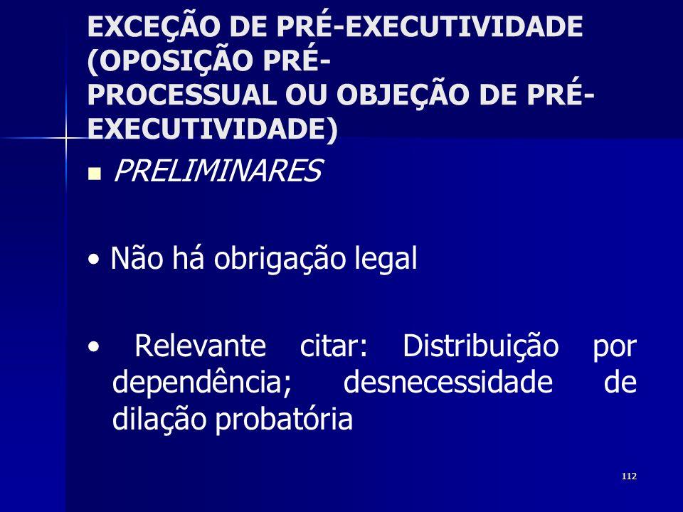 112 EXCEÇÃO DE PRÉ-EXECUTIVIDADE (OPOSIÇÃO PRÉ- PROCESSUAL OU OBJEÇÃO DE PRÉ- EXECUTIVIDADE) PRELIMINARES Não há obrigação legal Relevante citar: Dist