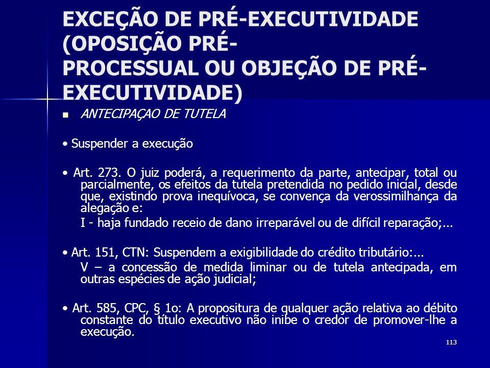 113 EXCEÇÃO DE PRÉ-EXECUTIVIDADE (OPOSIÇÃO PRÉ- PROCESSUAL OU OBJEÇÃO DE PRÉ- EXECUTIVIDADE) ANTECIPAÇAO DE TUTELA Suspender a execução Art. 273. O ju
