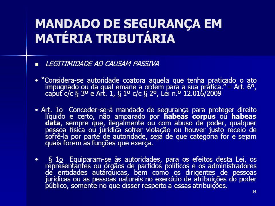 14 MANDADO DE SEGURANÇA EM MATÉRIA TRIBUTÁRIA LEGITIMIDADE AD CAUSAM PASSIVA Considera-se autoridade coatora aquela que tenha praticado o ato impugnad