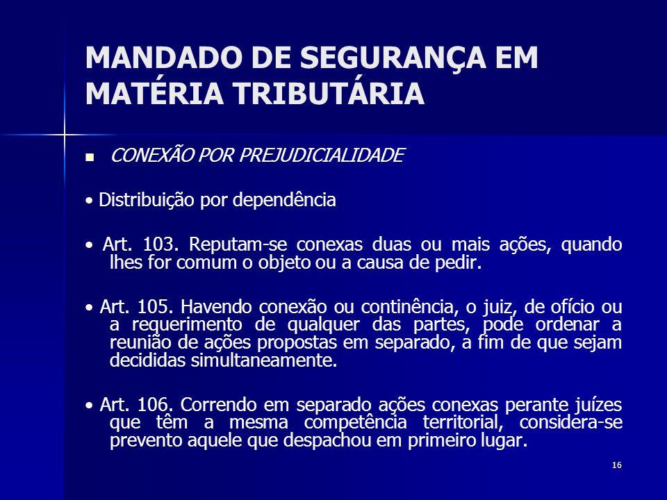 16 MANDADO DE SEGURANÇA EM MATÉRIA TRIBUTÁRIA CONEXÃO POR PREJUDICIALIDADE Distribuição por dependência Art. 103. Reputam-se conexas duas ou mais açõe