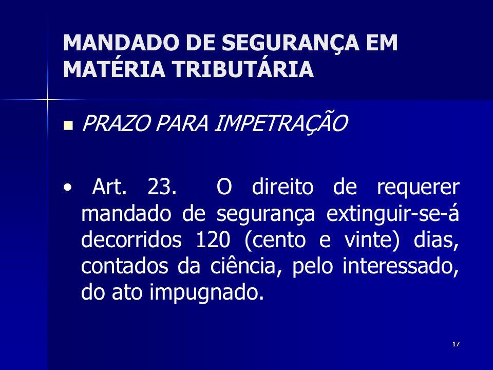 17 MANDADO DE SEGURANÇA EM MATÉRIA TRIBUTÁRIA PRAZO PARA IMPETRAÇÃO Art. 23. O direito de requerer mandado de segurança extinguir-se-á decorridos 120