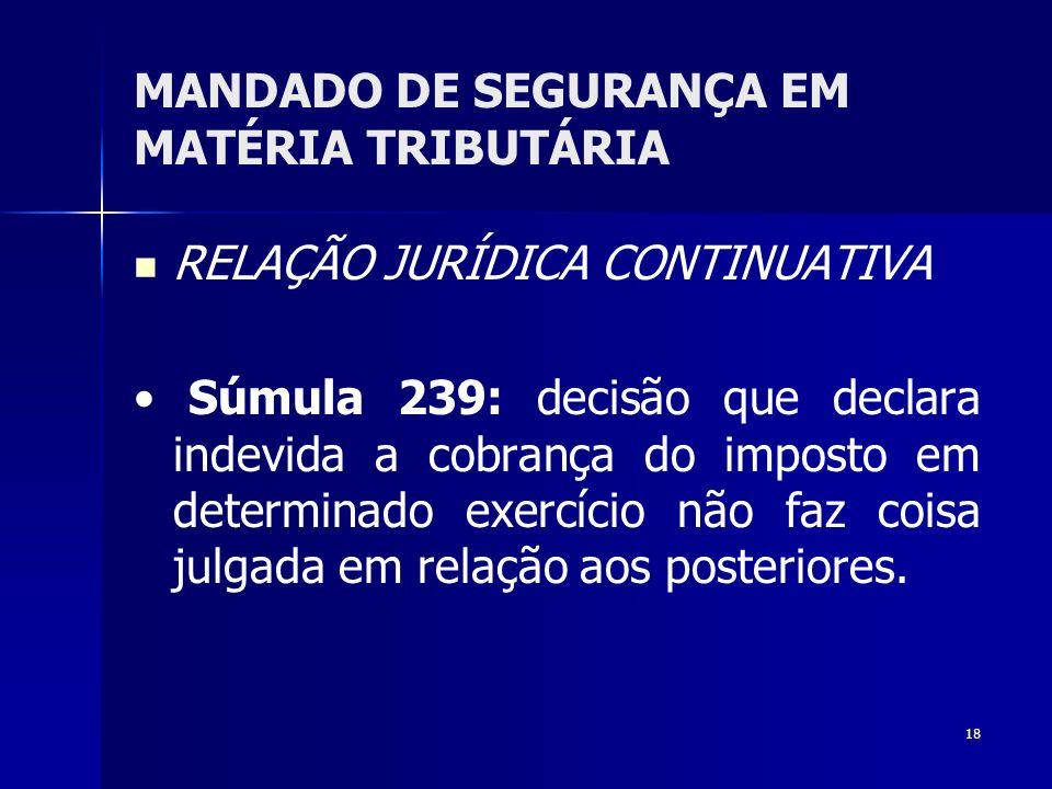 18 MANDADO DE SEGURANÇA EM MATÉRIA TRIBUTÁRIA RELAÇÃO JURÍDICA CONTINUATIVA Súmula 239: decisão que declara indevida a cobrança do imposto em determin